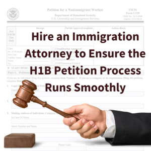 Hire an Immigration Attorney to Ensure the H1B Sponsorship Petition Process Runs Smoothly
